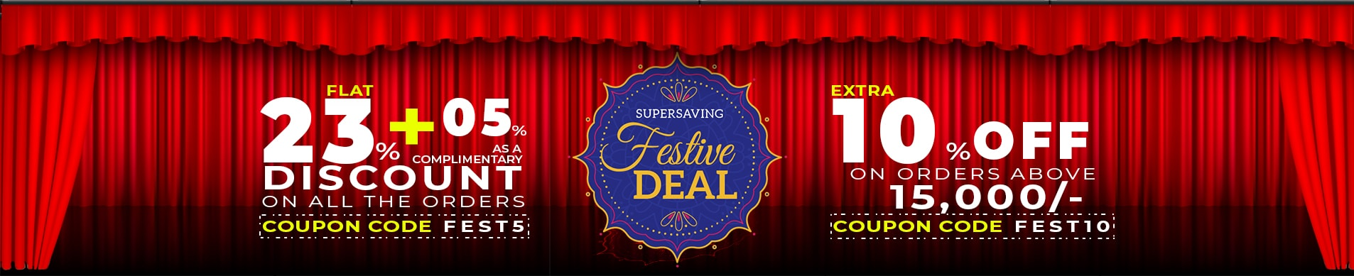 Super Saving Festive Deal - Flat 23% discount on all our products and additionally 5% as a complimentary discount on all the orders